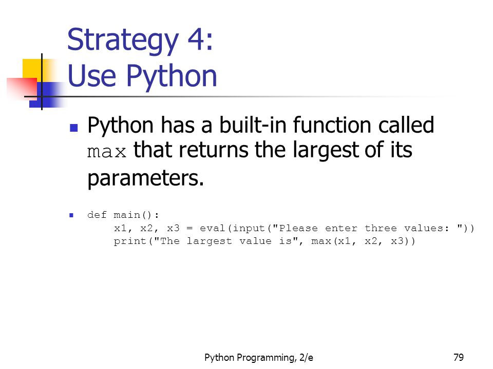 Strategy 4: Use Python Python has a built-in function called max that returns the largest of its parameters.