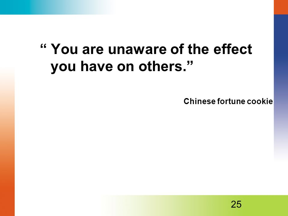 You are unaware of the effect you have on others.