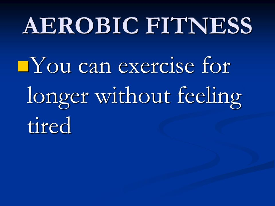 AEROBIC FITNESS You can exercise for longer without feeling tired