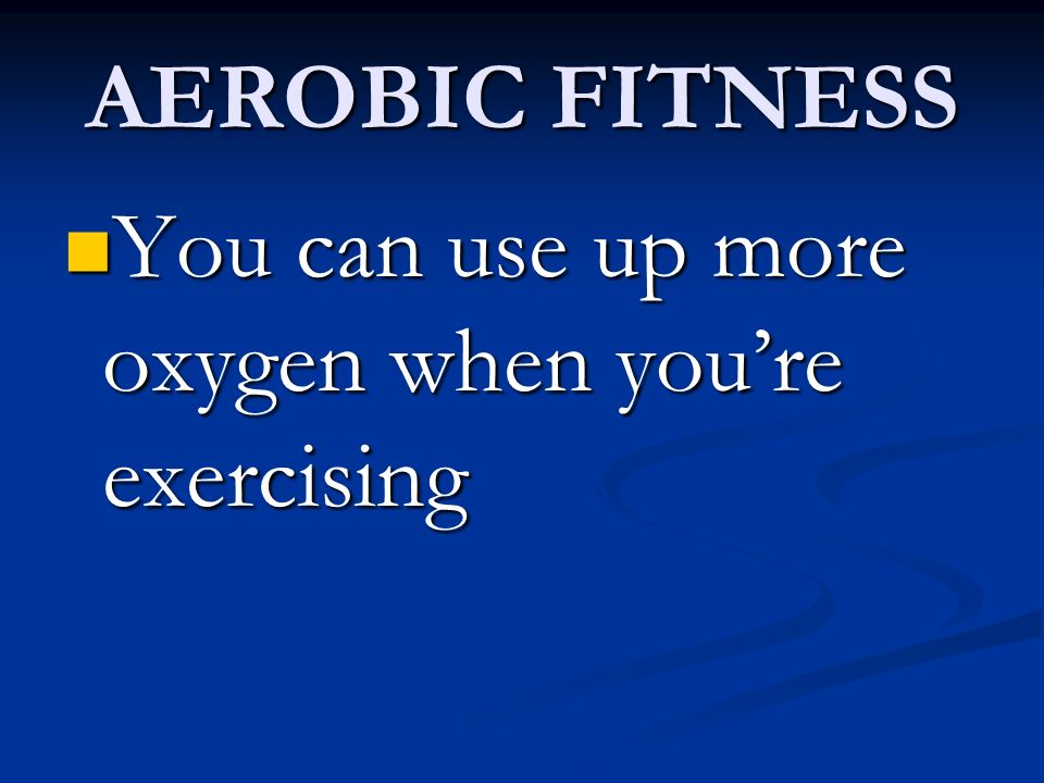 AEROBIC FITNESS You can use up more oxygen when you're exercising