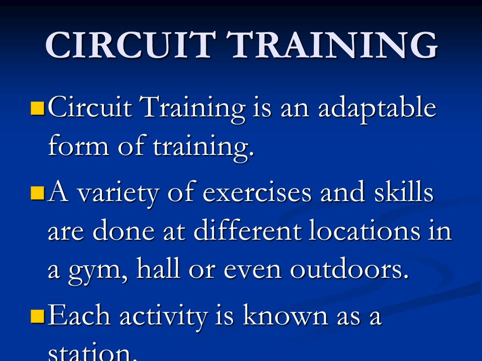 CIRCUIT TRAINING Circuit Training is an adaptable form of training.