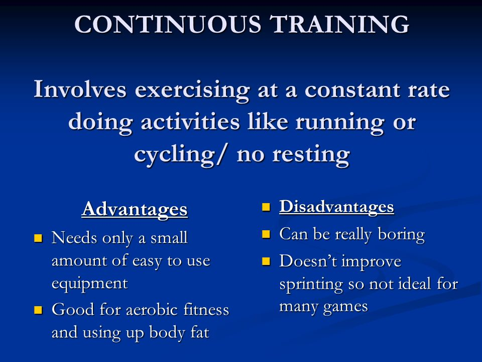 CONTINUOUS TRAINING Involves exercising at a constant rate doing activities like running or cycling/ no resting