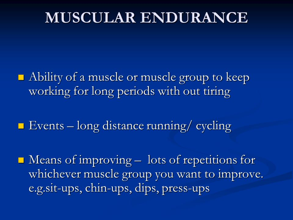 MUSCULAR ENDURANCE Ability of a muscle or muscle group to keep working for long periods with out tiring.