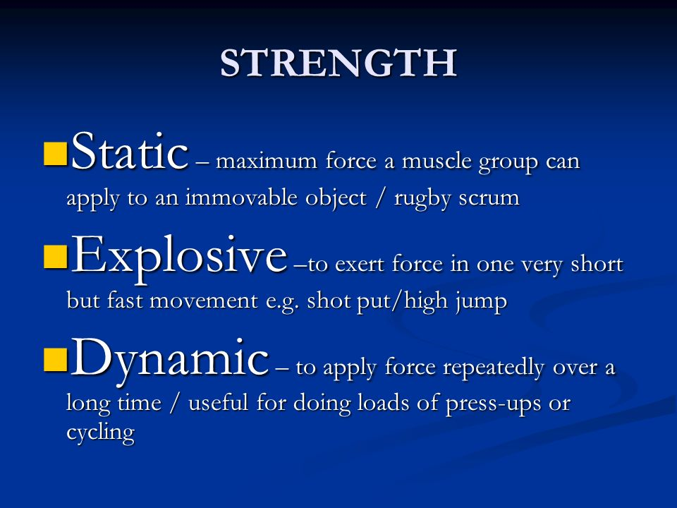 STRENGTH Static – maximum force a muscle group can apply to an immovable object / rugby scrum.