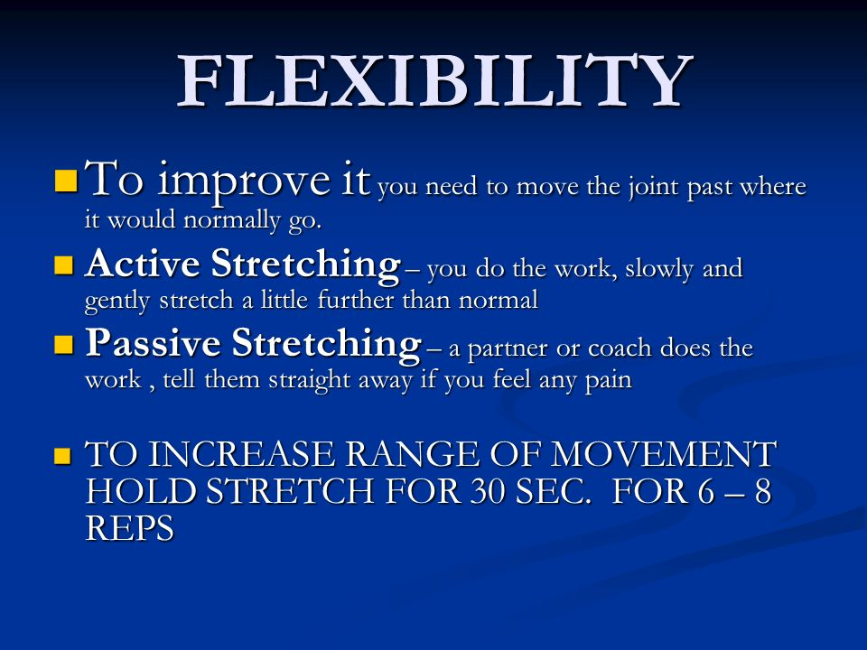 FLEXIBILITY To improve it you need to move the joint past where it would normally go.