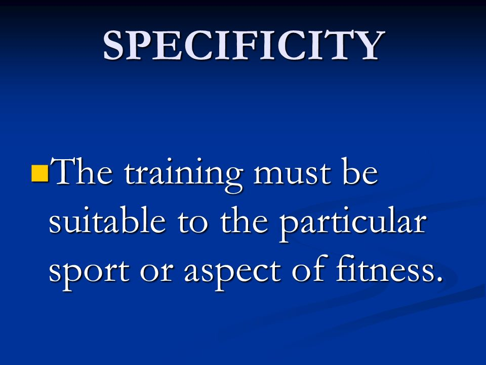 SPECIFICITY The training must be suitable to the particular sport or aspect of fitness.