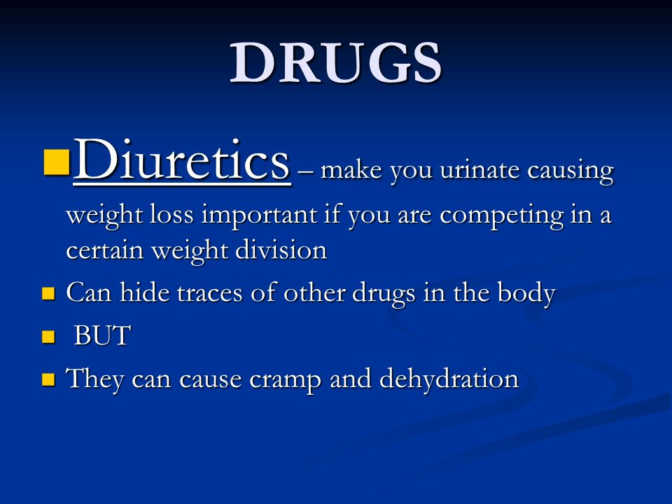 DRUGS Diuretics – make you urinate causing weight loss important if you are competing in a certain weight division.