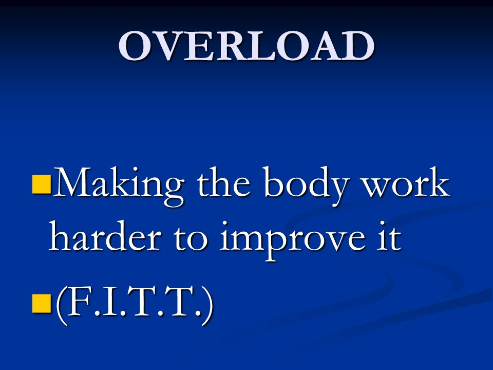OVERLOAD Making the body work harder to improve it (F.I.T.T.)