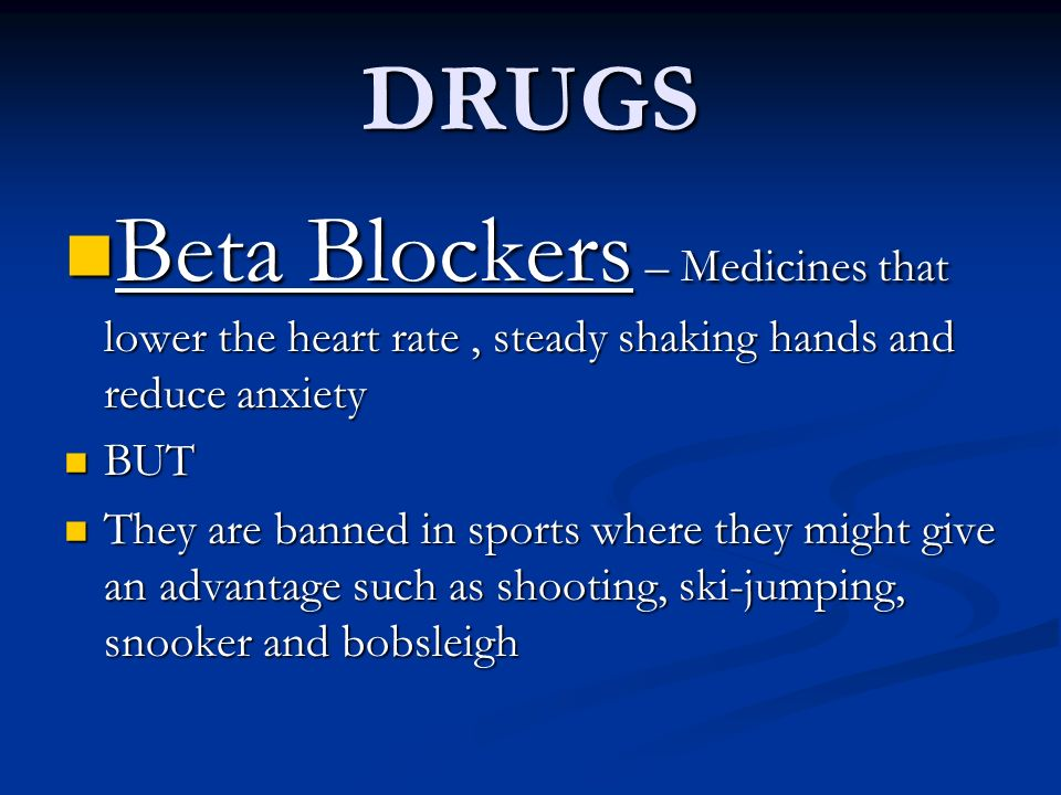 DRUGS Beta Blockers – Medicines that lower the heart rate , steady shaking hands and reduce anxiety.