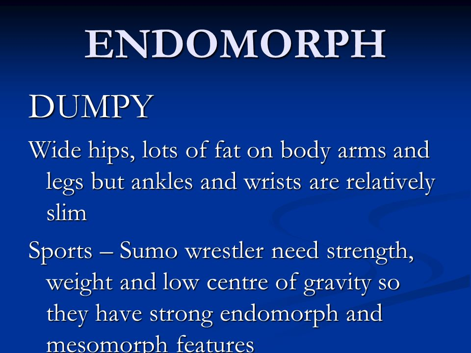 ENDOMORPH DUMPY. Wide hips, lots of fat on body arms and legs but ankles and wrists are relatively slim.