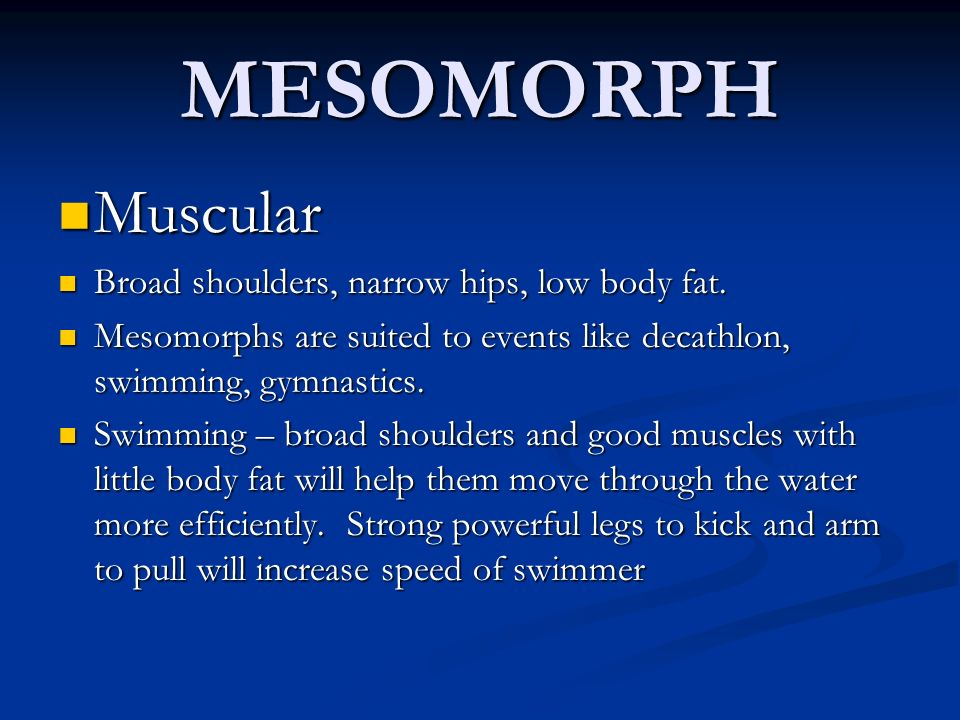 MESOMORPH Muscular Broad shoulders, narrow hips, low body fat.
