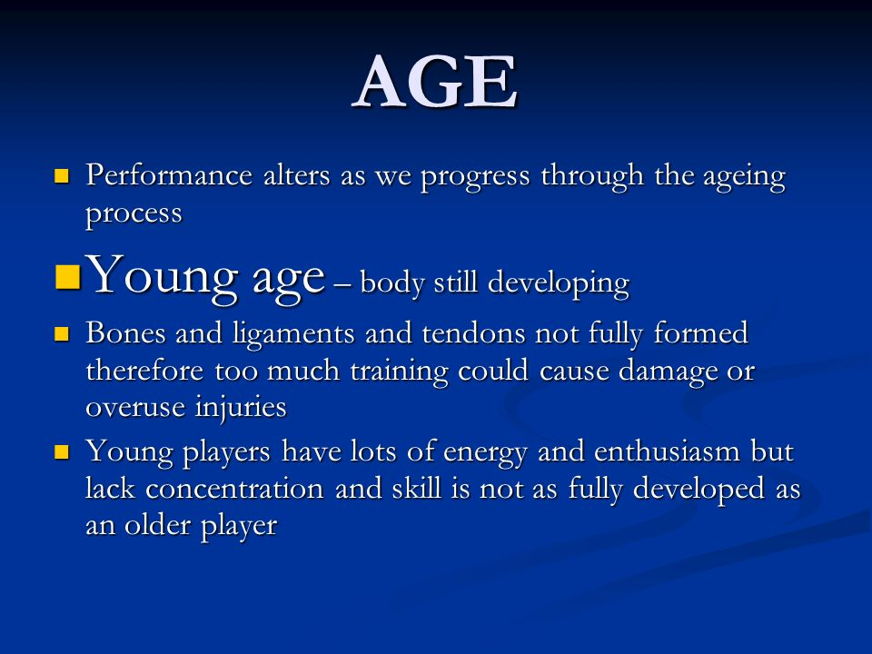 AGE Young age – body still developing