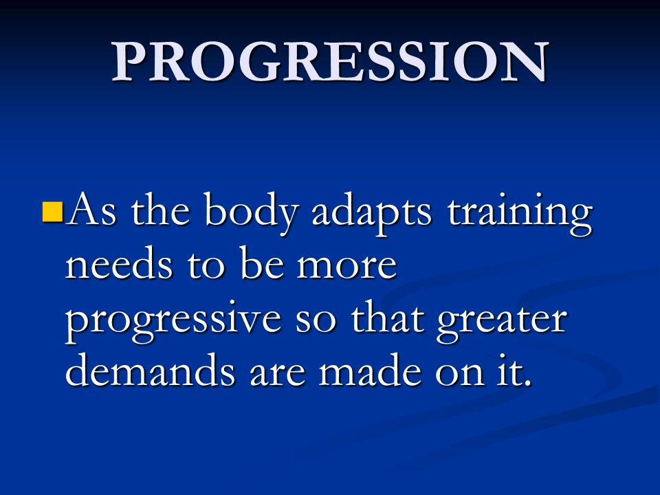PROGRESSION As the body adapts training needs to be more progressive so that greater demands are made on it.