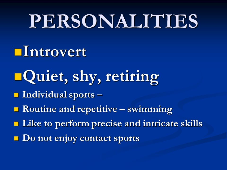 PERSONALITIES Introvert Quiet, shy, retiring Individual sports –