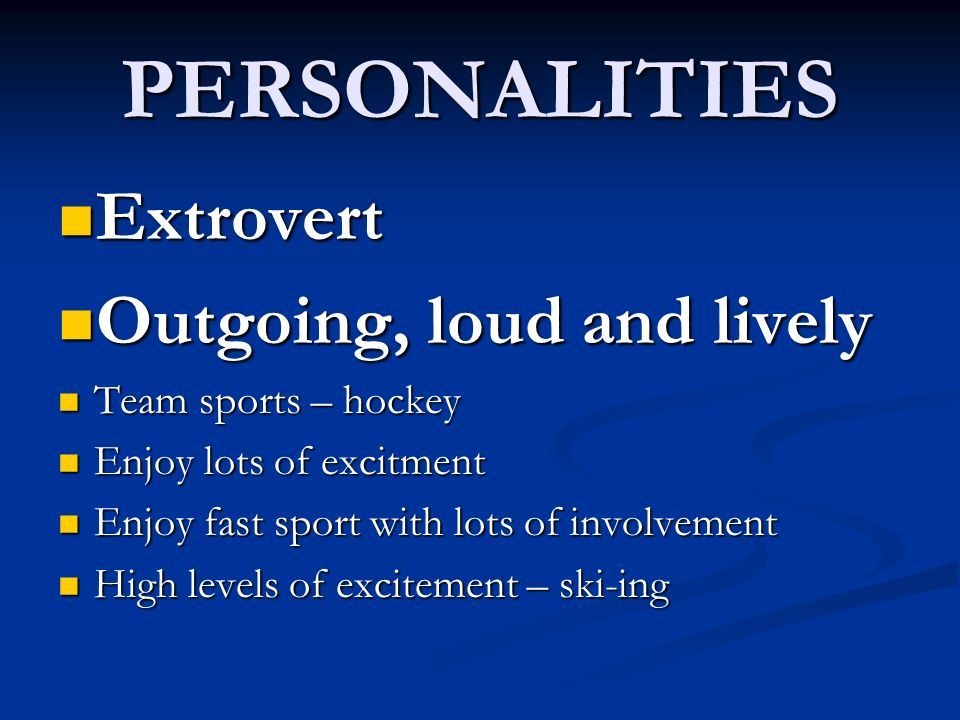 PERSONALITIES Extrovert Outgoing, loud and lively Team sports – hockey