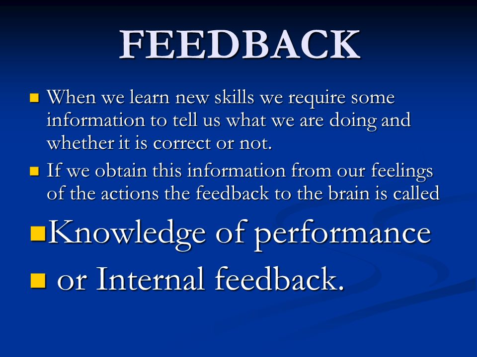 FEEDBACK Knowledge of performance or Internal feedback.