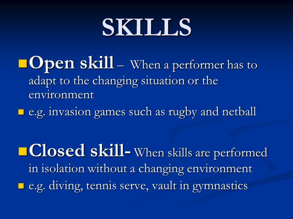 SKILLS Open skill – When a performer has to adapt to the changing situation or the environment. e.g. invasion games such as rugby and netball.