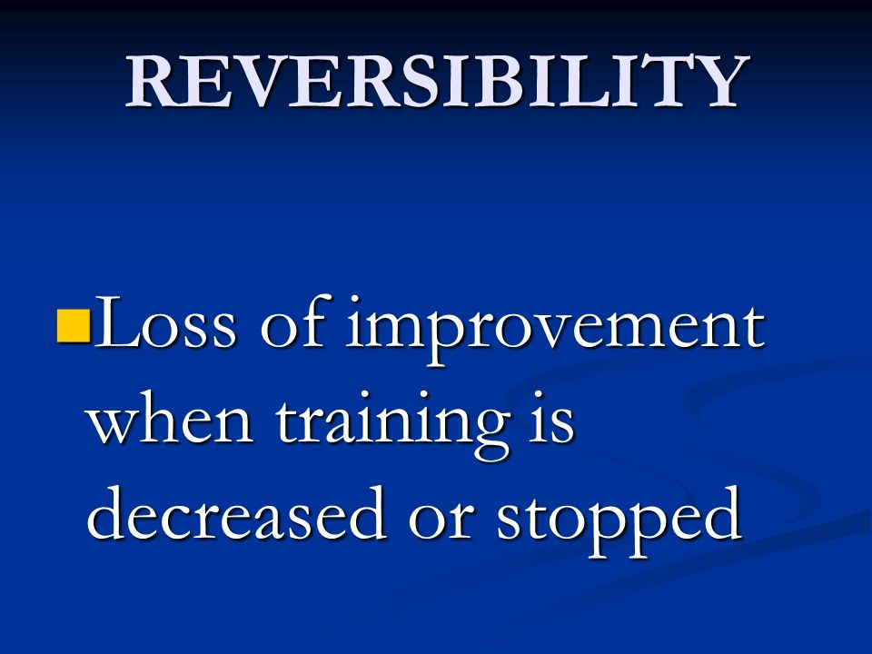 REVERSIBILITY Loss of improvement when training is decreased or stopped