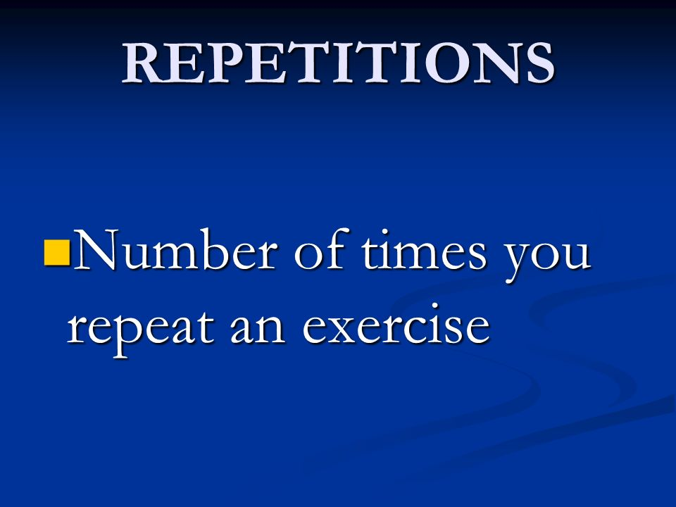 REPETITIONS Number of times you repeat an exercise
