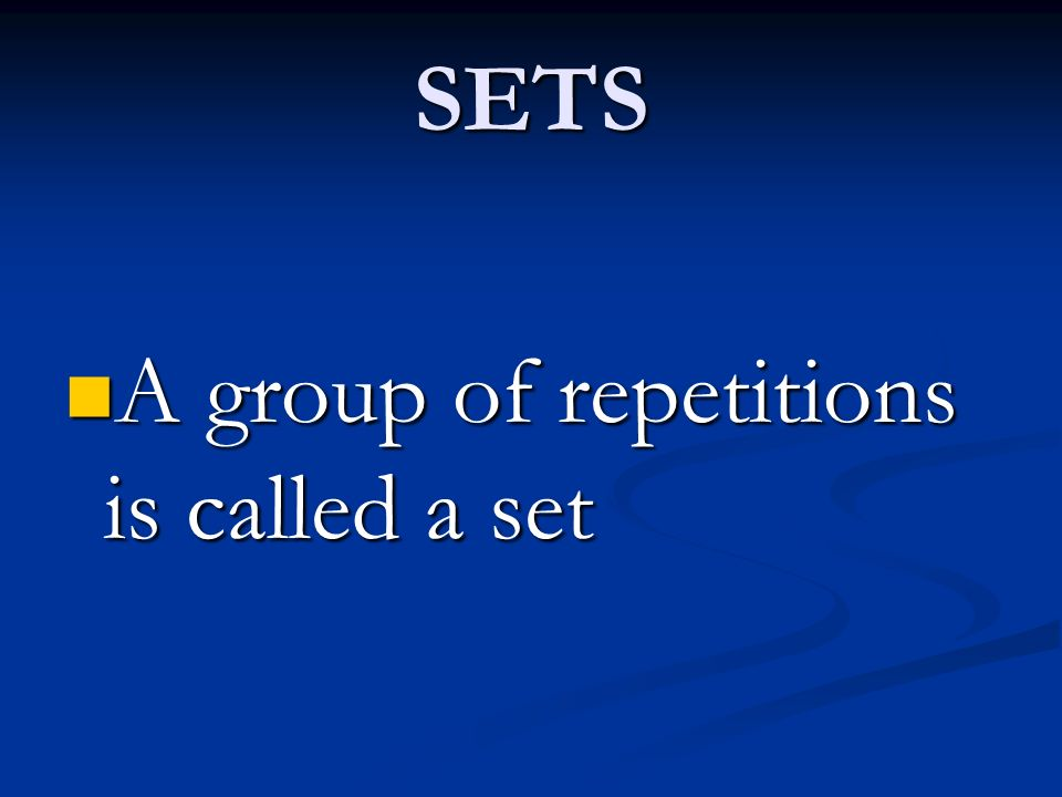 SETS A group of repetitions is called a set