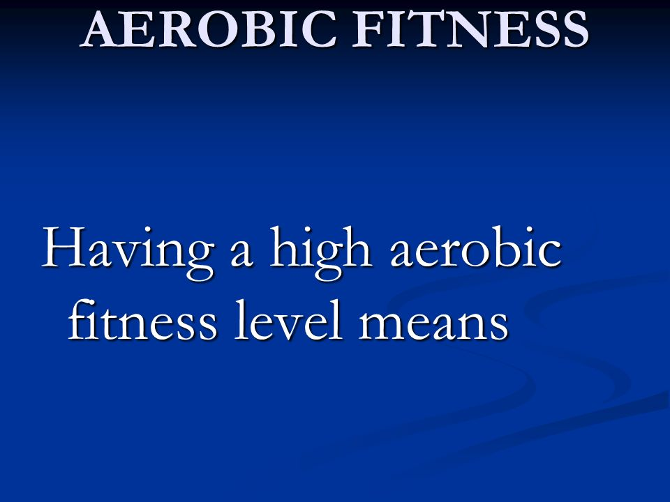Having a high aerobic fitness level means