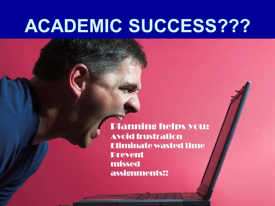 ACADEMIC SUCCESS Planning helps you: Avoid frustration