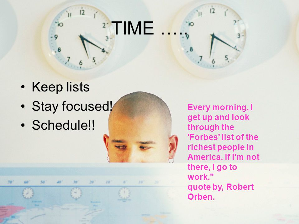 TIME ….. Keep lists Stay focused! Schedule!!