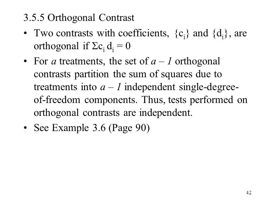 3.5.5 Orthogonal Contrast Two contrasts with coefficients, {ci} and {di}, are orthogonal if ci di = 0.