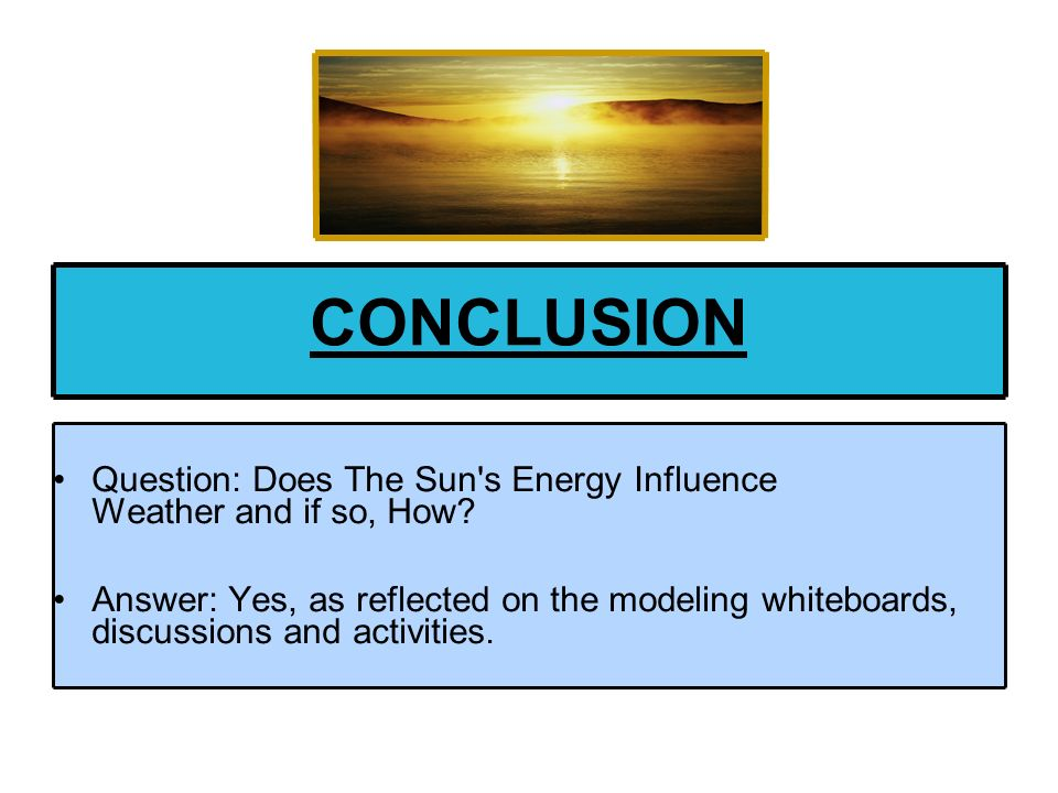 CONCLUSION Question: Does The Sun s Energy Influence Weather and if so, How
