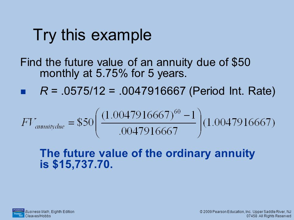 Try this example Find the future value of an annuity due of $50 monthly at 5.75% for 5 years. R = .0575/12 = .0047916667 (Period Int. Rate)