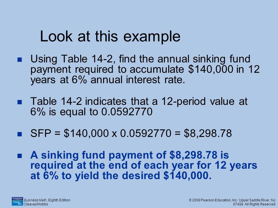 Look at this example Using Table 14-2, find the annual sinking fund payment required to accumulate $140,000 in 12 years at 6% annual interest rate.