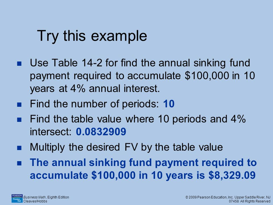 Try this example Use Table 14-2 for find the annual sinking fund payment required to accumulate $100,000 in 10 years at 4% annual interest.