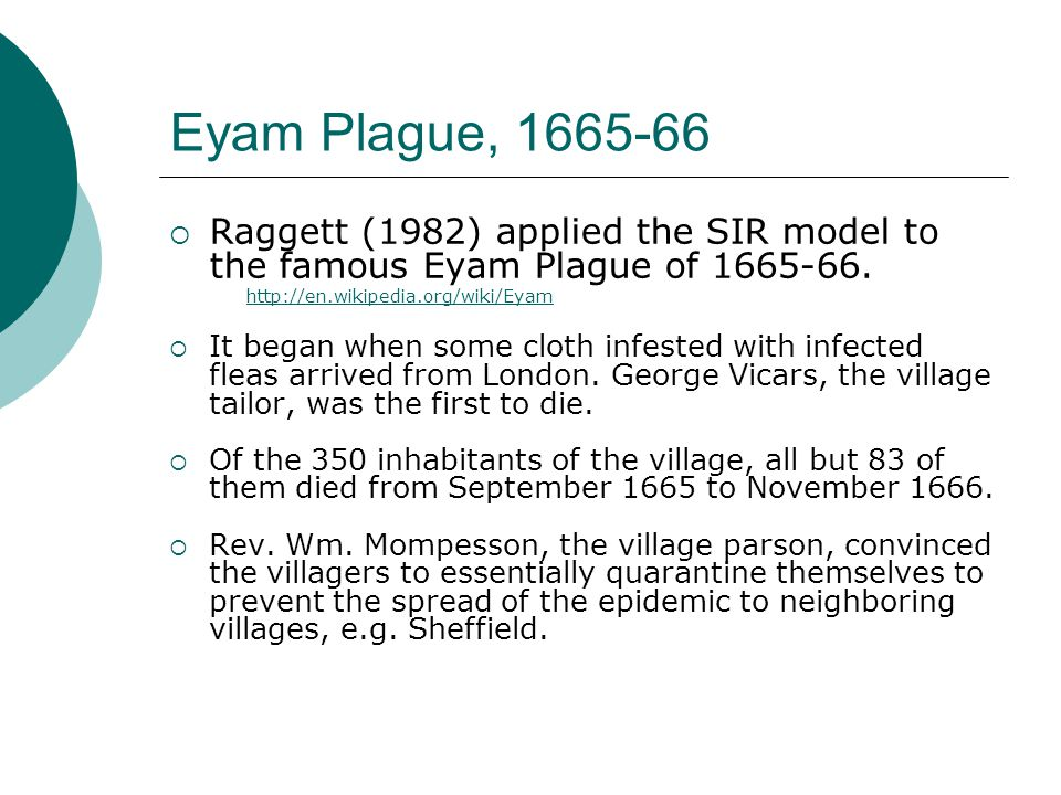 Eyam Plague, 1665-66 Raggett (1982) applied the SIR model to the famous Eyam Plague of 1665-66. http://en.wikipedia.org/wiki/Eyam.