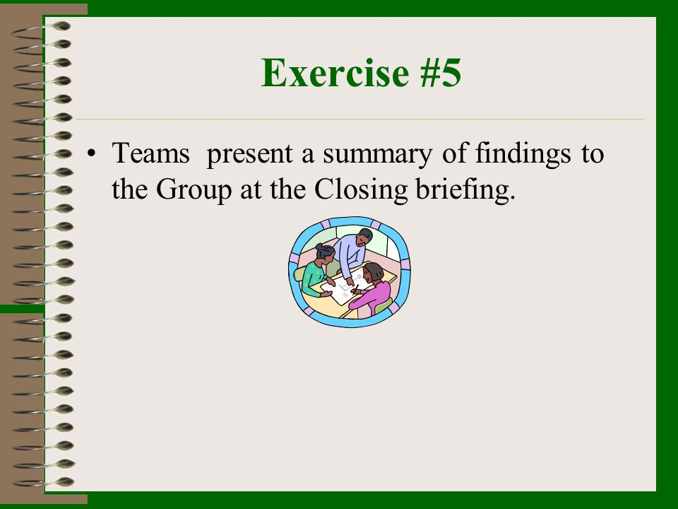 Exercise #5 Teams present a summary of findings to the Group at the Closing briefing.