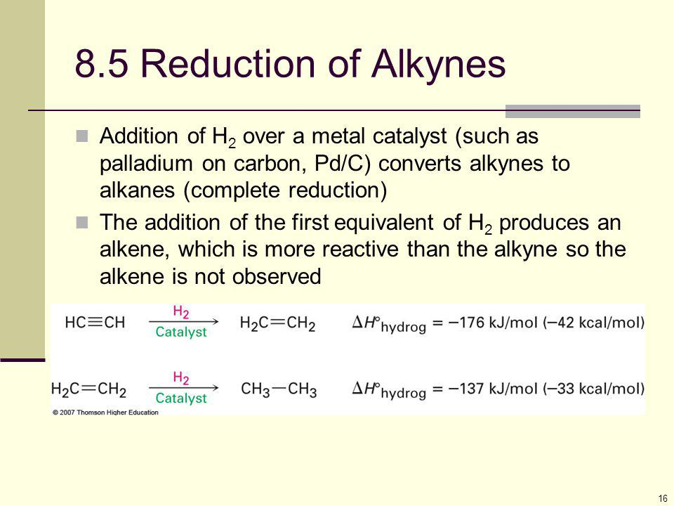 8.5 Reduction of Alkynes Addition of H2 over a metal catalyst (such as palladium on carbon, Pd/C) converts alkynes to alkanes (complete reduction)