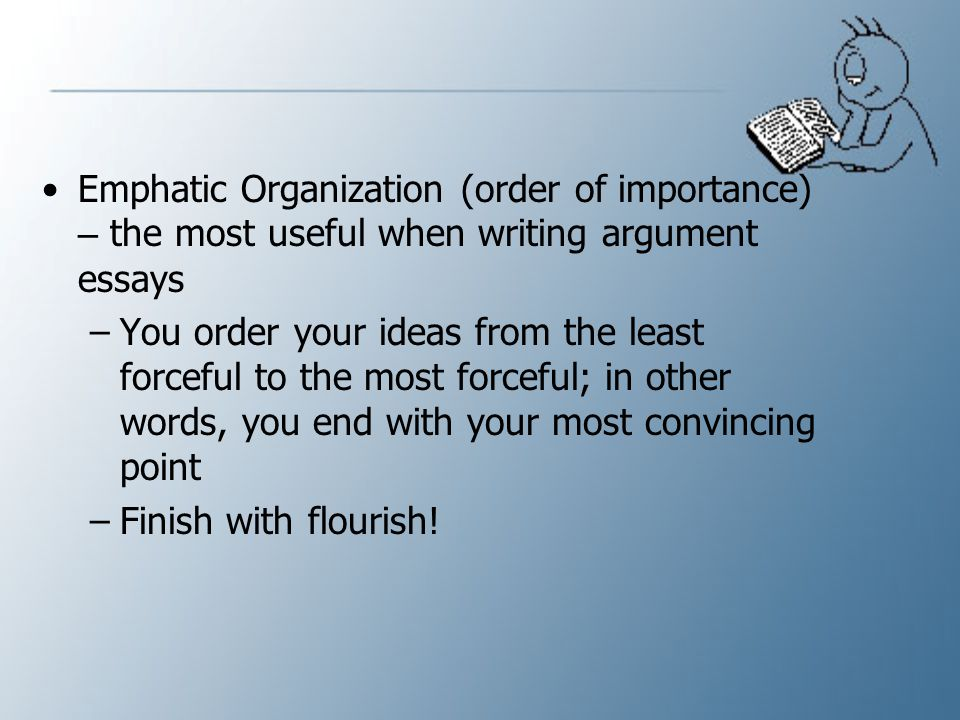 Emphatic Organization (order of importance) – the most useful when writing argument essays