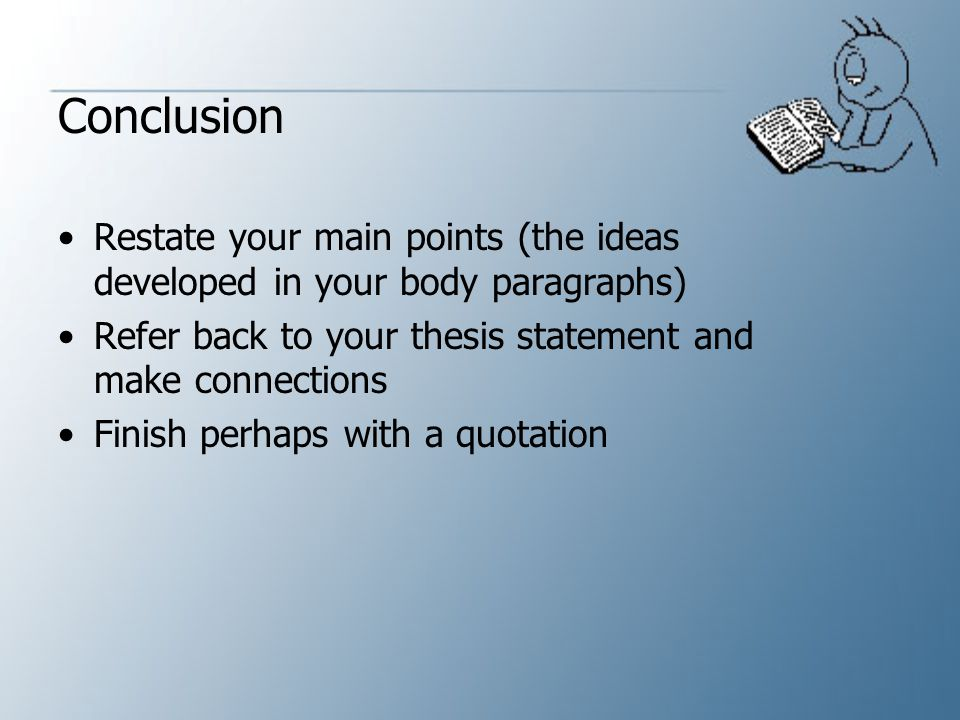Conclusion Restate your main points (the ideas developed in your body paragraphs) Refer back to your thesis statement and make connections.
