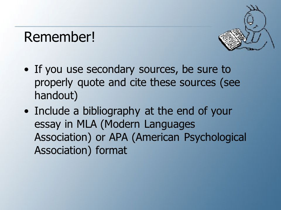 Remember! If you use secondary sources, be sure to properly quote and cite these sources (see handout)