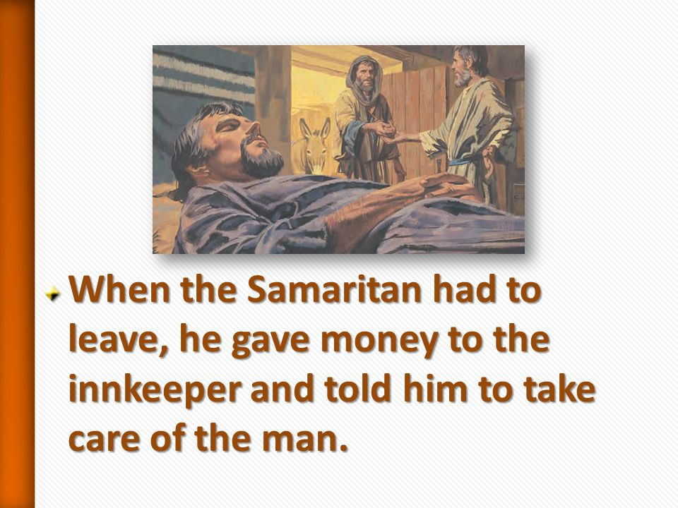 When the Samaritan had to leave, he gave money to the innkeeper and told him to take care of the man.