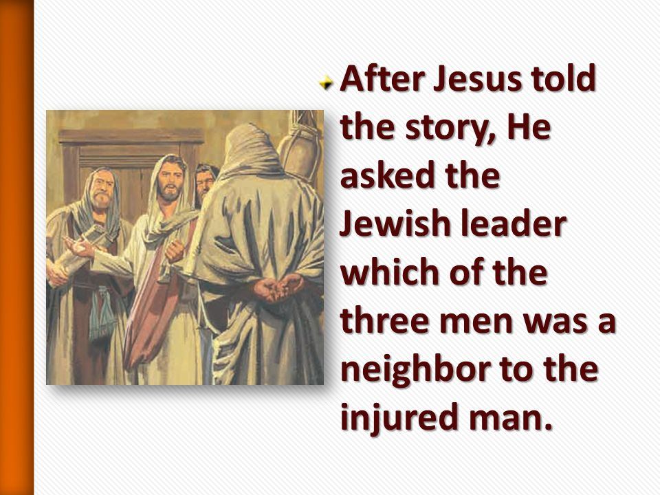 After Jesus told the story, He asked the Jewish leader which of the three men was a neighbor to the injured man.