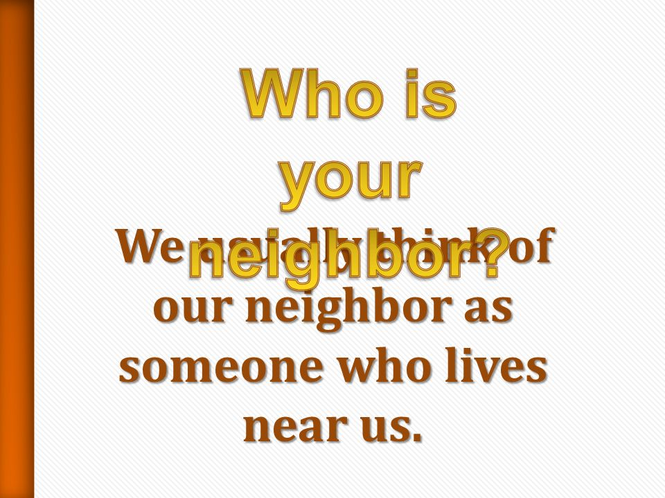 We usually think of our neighbor as someone who lives near us.