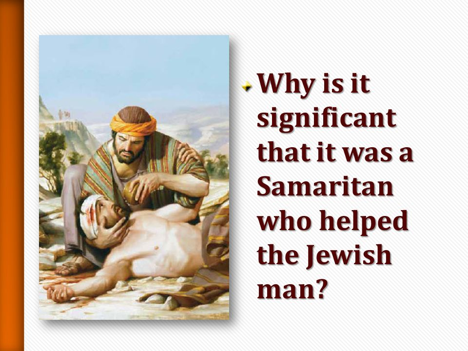 Why is it significant that it was a Samaritan who helped the Jewish man
