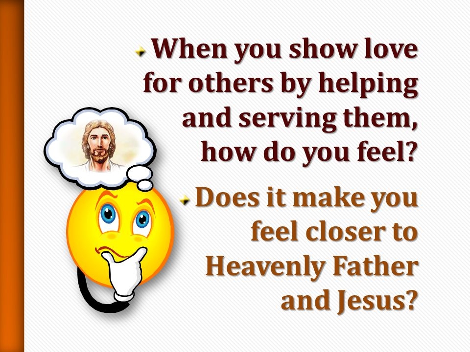 When you show love for others by helping and serving them, how do you feel