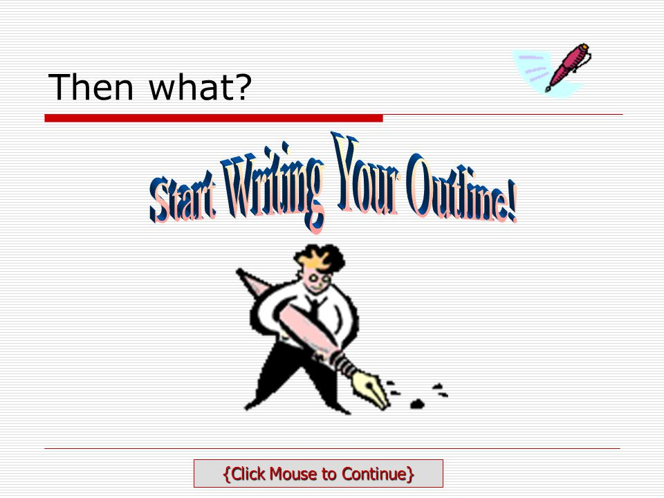 Then what Start Writing Your Outline! {Click Mouse to Continue}