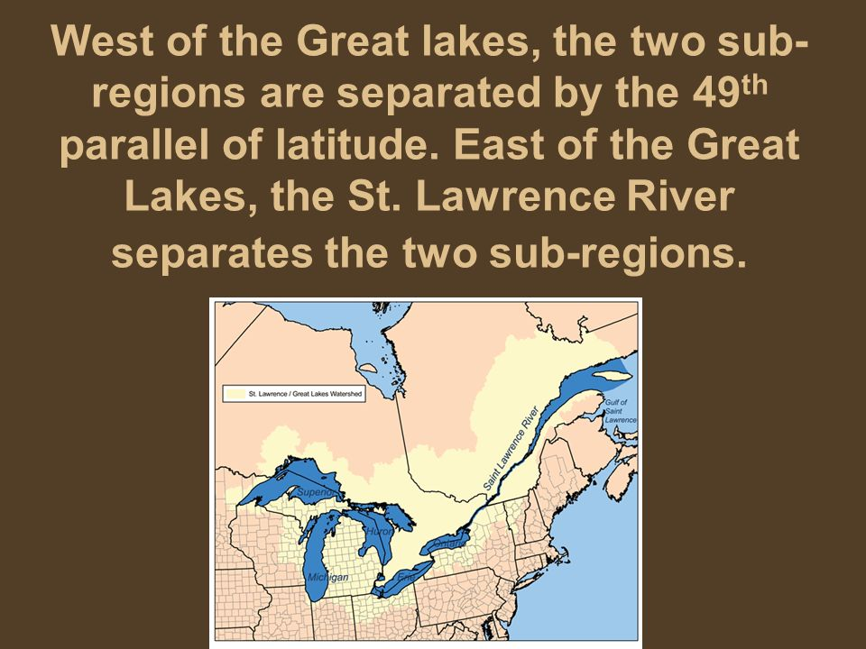 West of the Great lakes, the two sub-regions are separated by the 49th parallel of latitude.