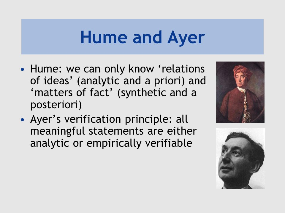 Hume and Ayer Hume: we can only know 'relations of ideas' (analytic and a priori) and 'matters of fact' (synthetic and a posteriori)