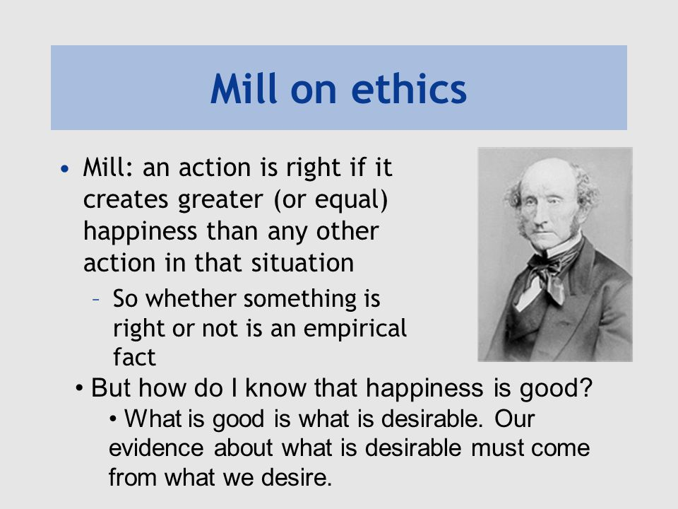 Mill on ethics Mill: an action is right if it creates greater (or equal) happiness than any other action in that situation.