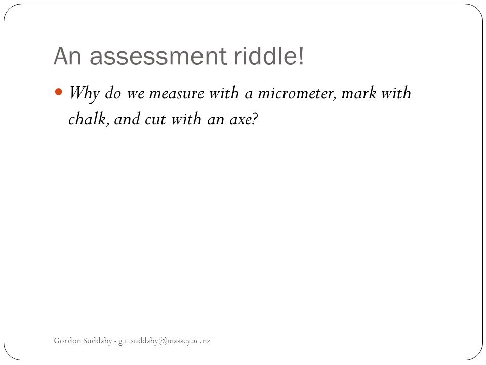 An assessment riddle. Why do we measure with a micrometer, mark with chalk, and cut with an axe.