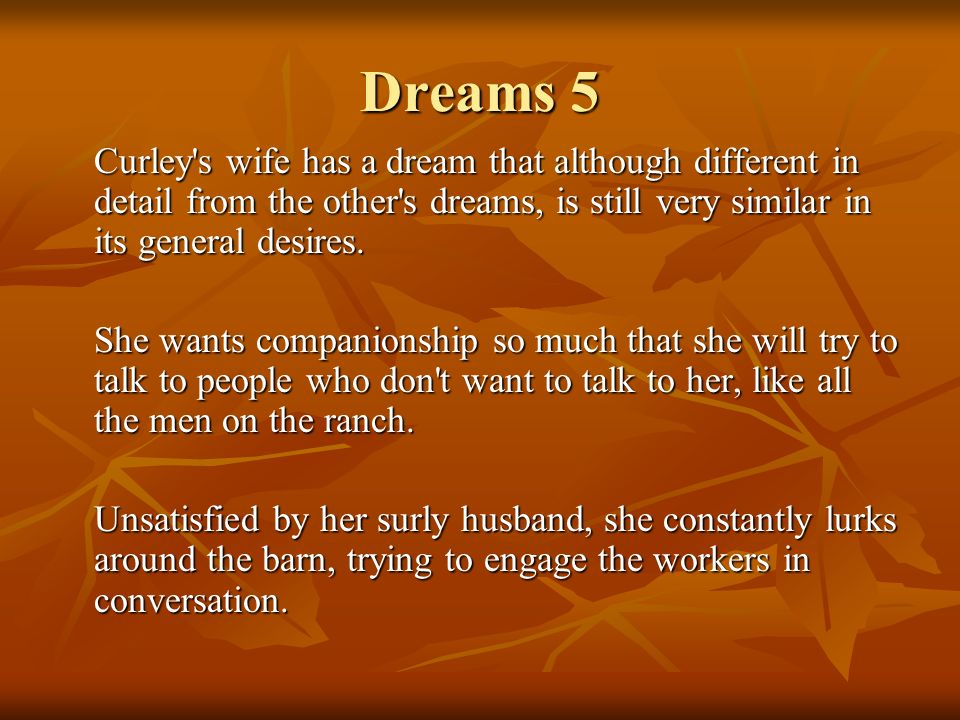 Dreams 5 Curley s wife has a dream that although different in detail from the other s dreams, is still very similar in its general desires.