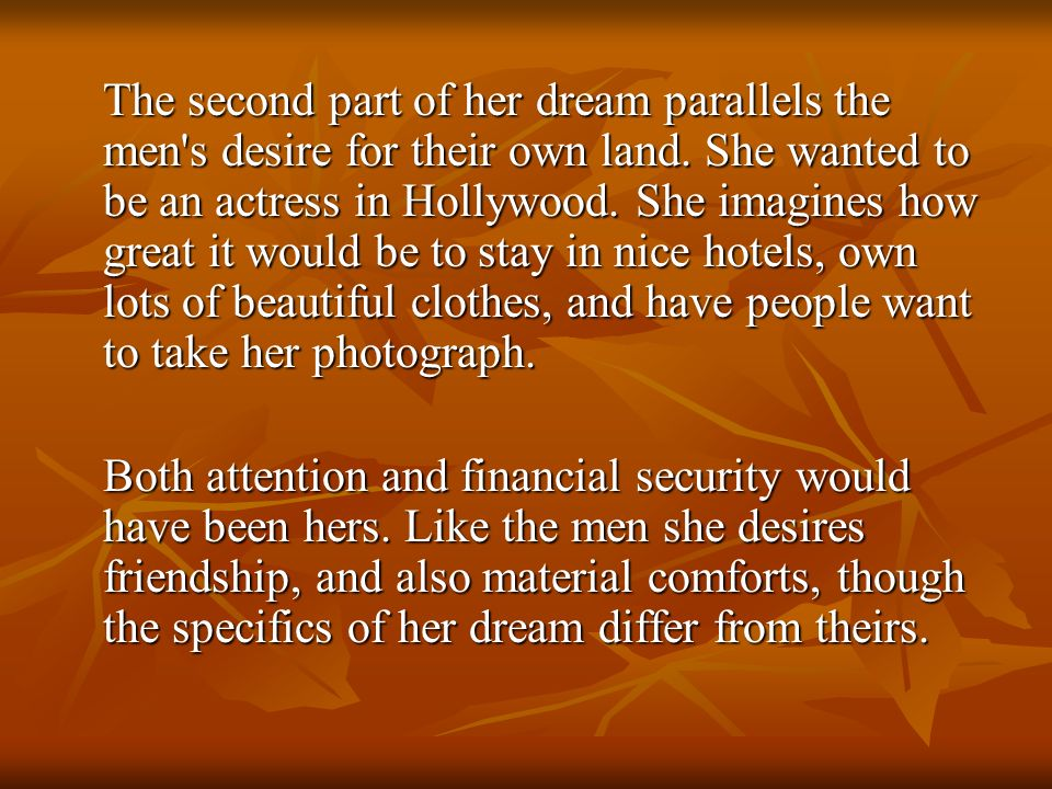 The second part of her dream parallels the men s desire for their own land. She wanted to be an actress in Hollywood. She imagines how great it would be to stay in nice hotels, own lots of beautiful clothes, and have people want to take her photograph.